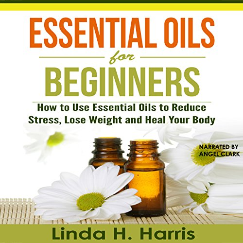 Essential Oils for Beginners: How to Use Essential Oils to Reduce Stress, Lose Weight and Heal Your Body audiobook cover art