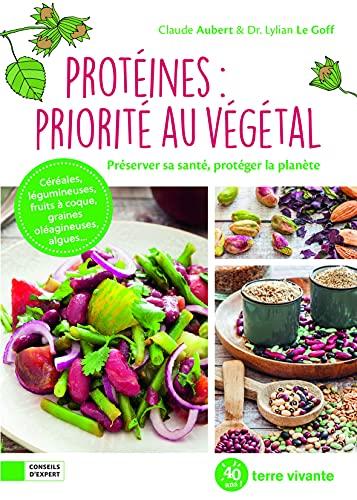 Protéines : priorité au végétal: Préserver sa santé, protéger la planète