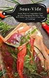 Sous Vide: From Meat to Vegetables Over 50 Life-Changing Recipes That Will Help You Discover a New Way of Cooking