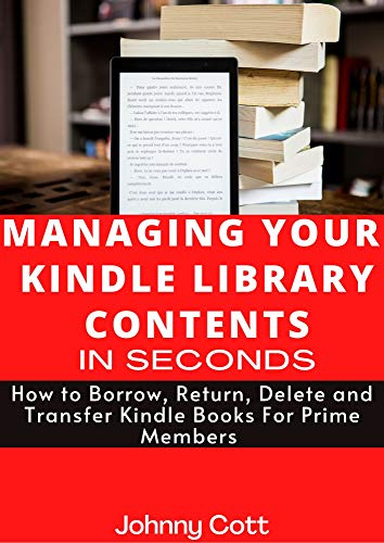 MANAGING YOUR KINDLE LIBRARY CONTENTS IN SECONDS : How to Borrow, Return, Delete and Transfer Kindle Books For Prime Members (Step by Step Guide) (how-to Book 3) (English Edition)