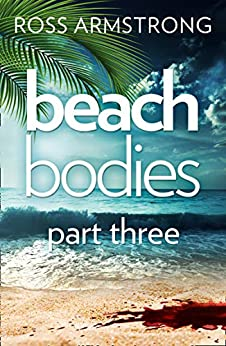 Beach Bodies: Part Three: A shocking, twisty summer read, perfect for fans of Love Island by [Ross Armstrong]