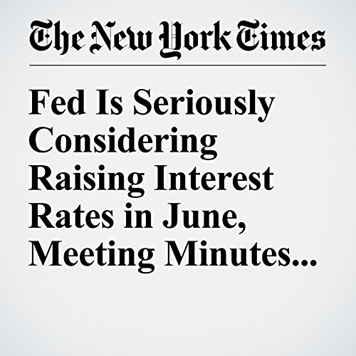 Fed Is Seriously Considering Raising Interest Rates in June, Meeting Minutes Say cover art