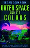 Outerspace And Its Colors ( Vegan Cookbook ) ( Color Pictures *Kindle Fire or Tablet Recommended )...