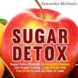 Sugar Detox: Sugar Detox Program to Naturally Cleanse Your Sugar Craving, Lose Weight and Feel Great in Just 15 Days Or Less! - Samantha Michaels