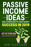 Passive Income Ideas and Strategies to Have Money Success in 2019: Ultimate Guide for Beginners From $0 to $100,000. Attract, Manifest and Save Your Money with Millionaire Mindset and Habits