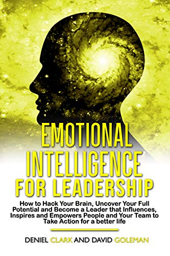 Emotional Intelligence For Leadership: How to Hack Your Brain, Uncover Your Full Potential, Become a Leader that Influences, Inspires and Empowers People ... Mastery Book 4) (English Edition)