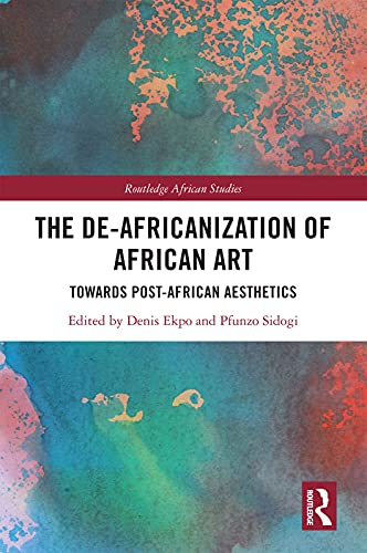 The De-Africanization of African Art: Towards Post-African Aesthetics (Routledge African Studies) (English Edition)