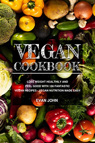 Vegan cookbook: Lose weight healthily and feel good with 166 fantastic vegan recipes - vegan nutrition made easy by [Evan John]
