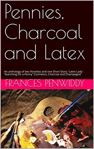 Pennies, Charcoal and Latex: An anthology of two Novellas and one Short Story: 'Latex Lady' 'Searching for a Penny' 'Cosmetics, Charcoal and Champagne' (English Edition)