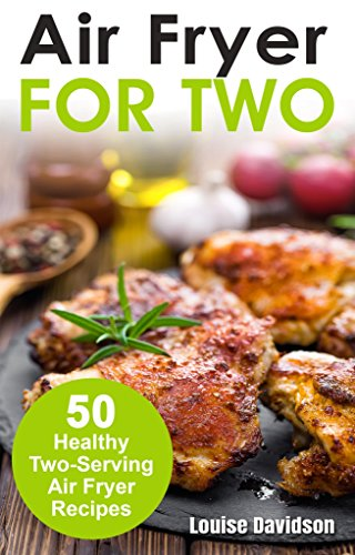 Air Fryer for Two: 50 Healthy Two-Serving Air Fryer Recipes (Cooking Two Ways)