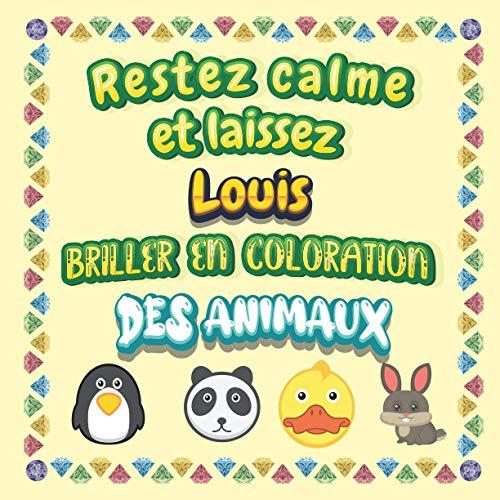 Restez calme et laissez Louis briller en coloration des animaux: Mon livre de coloriage animaux —Apprendre à colorier pour enfants À partir de 2 ans ... & filles, beaux motifs animaux pour Louis
