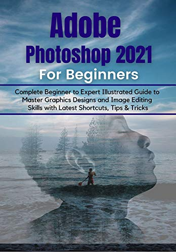 Adobe Photoshop 2021 for Beginners: Complete Beginner to Pro Illustrated Guide to Master Graphics Designs and Image Editing Skills with Latest Tips & Tricks (English Edition)