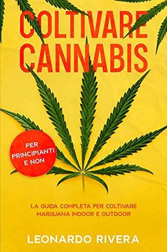 Coltivare Cannabis: La guida completa sulla Coltivazione della Marijuana Indoor e Outdoor. Impara i...