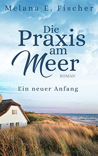 Die Praxis am Meer: Ein neuer Anfang by [Melana E. Fischer]