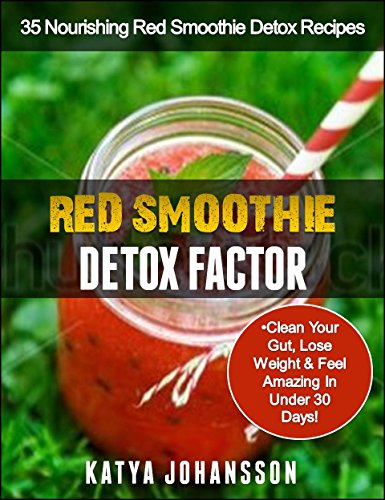 Red Smoothie Detox Factor: 35 Nourishing Red Smoothie Detox Recipes To Clean Your Gut, Help You Lose Weight And Feel Amazing In Under 30 Days!
