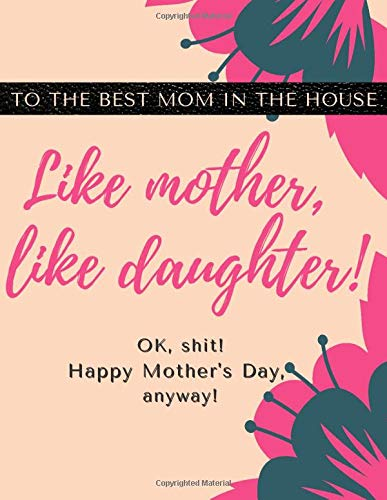Like mother, like daughter-to the best MOM in the house (Oh, shit)!-A Gratitude Journal Gift For Mother's Day and Other Occasions: Happy MOTHER'S Day Jotter Present