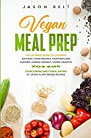 Vegan Meal Prep: The Ultimate Guide to Cooking Natural Food Recipes, Controlling Hunger, Losing Weight, Living Healthy and Overcoming Emotional Eating by Using Plant-Based Recipes