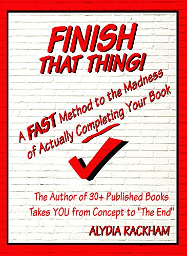 Finish That Thing: A FAST Method to the Madness of Actually Completing Your Book (Alydia Rackham's How To's)
