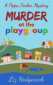 Murder At The Playgroup (Pippa Parker Mysteries Book 1) by [Liz Hedgecock]