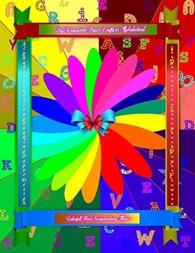 Diy Scrapbook Paper Crafts in Alphabetical Colorful Sheet Scrapbooking Album: Alphabetical Scrapbooking Paper Design for Decoration Scrapbook Paper Flowers: 1