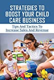 Strategies To Boost Your Child Care Business: Tips And Tactics To Increase Sales And Revenue: How To Reduce Expenses & Increase Profit At Your Child Care Business (English Edition)