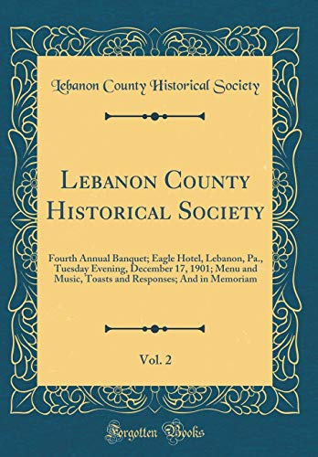 Lebanon County Historical Society, Vol. 2: Fourth Annual Banquet; Eagle Hotel, Lebanon, Pa., Tuesday Evening, December 17, 1901; Menu and Music, Toasts and Responses; And in Memoriam (Classic Reprint)