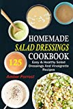 Homemade Salad Dressings Cookbook: 125 Easy & Healthy Salad Dressings And Vinaigrette Reci...