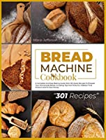 Bread Machine Cookbook: A Complete and Easy Baking Guide with 301 Quick Recipes to Prepare Your Homemade Bread, Including Tips and Tricks for a Better Final Product and to Save Money