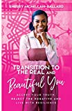 Transition to the Real (& Beautiful) You: Accept Your Truth, Reject the Negative and Live with Resilience