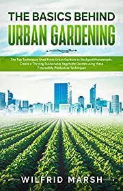 The Basics Behind Urban Gardening: The Top Techniques Used from Urban Gardens to Backyard Homesteads. Create a Thriving Sustainable Vegetable Garden using these 7 Incredibly Productive Techniques