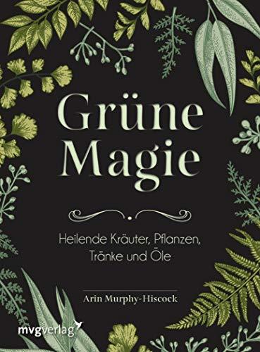 Grüne Magie: Heilende Kräuter, Pflanzen, Tränke und Öle