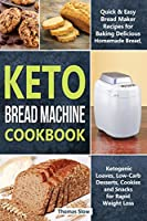 Keto Bread Machine Cookbook: Quick & Easy Bread Maker Recipes for Baking Delicious Homemade Bread, Ketogenic Loaves, Low-Carb Desserts, Cookies and Snacks for Rapid Weight Loss (Ketogenic Diet)