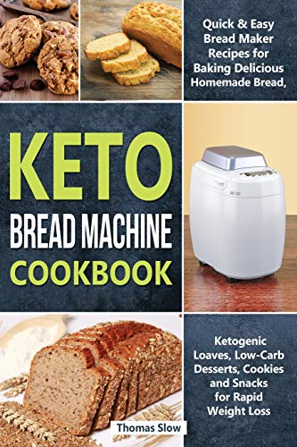 Keto Bread Machine Cookbook: Quick & Easy Bread Maker Recipes for Baking Delicious Homemade Bread, Ketogenic Loaves, Low-Carb Desserts, Cookies and ... Rapid Weight Loss (Ketogenic Diet, Band 3)