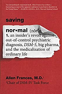 Saving Normal: An Insider's Revolt Against Out-Of-Control Psychiatric Diagnosis, Dsm-5, Big Pharma, and the Medicalization...