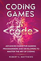 Coding Games: Advanced Guide for Gaming Programmers and Developers to Master the Art of Coding