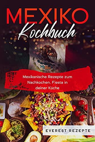 Mexiko Kochbuch: Mexikanische Rezepte zum Nachkochen. Fiesta in deiner Küche!