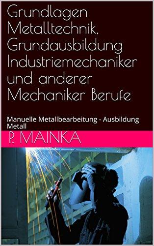 Grundlagen Metalltechnik, Grundausbildung Industriemechaniker und anderer Mechaniker Berufe: Manuelle Metallbearbeitung - Ausbildung Metall