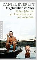 Das gluecklichste Volk: Sieben Jahre bei den Pirahã-Indianern am Amazonas
