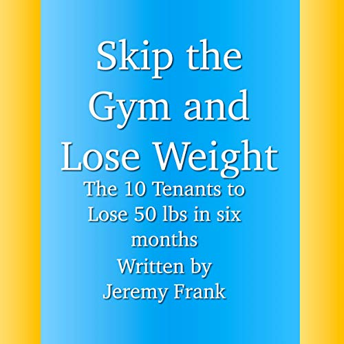 Skip the Gym and Lose Weight     The 10 Tenets to Lose 50 Lbs in 6 Months              By:                                                                                                                                 Jeremy Frank                               Narrated by:                                                                                                                                 Rich Brennan                      Length: 1 hr and 43 mins     Not rated yet     Overall 0.0