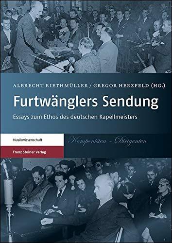 Furtwänglers Sendung: Essays zum Ethos des deutschen Kapellmeisters