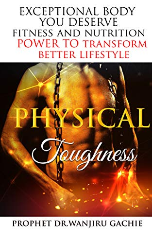 Physical Toughness: EXCEPTIONAL BODY YOU DESERVE Fitness and nutrition POWER TO transform (Better Lifestyle Book 4) (English Edition)