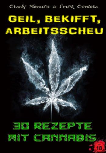 Geil, Bekifft, Arbeitsscheu! 30 Rezepte mit Cannabis