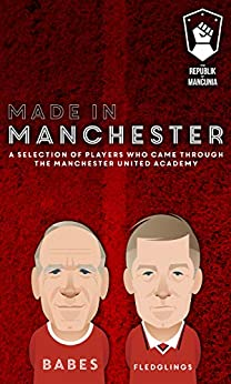 Made in Manchester: A selection of players who came through the Manchester United academy by [Daniel Taylor, Oliver Holt, Mark Ogden, Andy Mitten, Sam Pilger, Tom Clare, Daniel Harris, Stanley Chow, Scott Patterson, Tony Park]