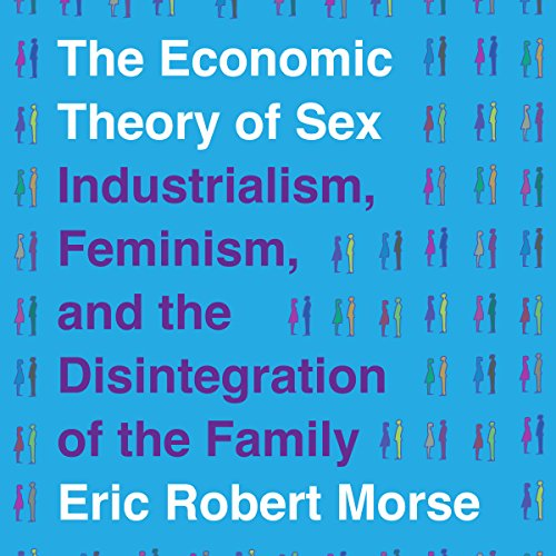 The Economic Theory of Sex     Industrialism, Feminism, and the Disintegration of the Family              By:                                                                                                                                 Eric Robert Morse                               Narrated by:                                                                                                                                 Amanda Bolton                      Length: 1 hr and 51 mins     6 ratings     Overall 4.0