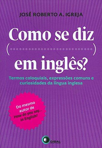 Como se diz ... Em inglês?: Termos Coloquiais, Expressões Comuns e Curiosidades da Língua Inglesa