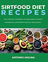 Sirtfood Diet Recipes: The Complete Cookbook For Beginners To Boost Metabolism, Lose Weight And Get Lean Quickly