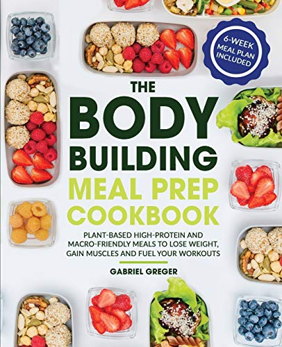 The Bodybuilding Meal Prep Cookbook: Plant-Based High-Protein and Macro-Friendly Meals to Lose Weight, Gain Muscles and Fuel Your Workouts