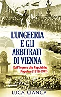 L'Ungheria E Gli Arbitrati Di Vienna: Dall'Impero alla Repubblica Popolare (1918-1949)
