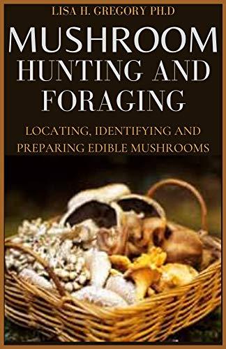 MUSHROOM HUNTING AND FORAGING : LOCATING, IDENTIFYING AND PREPARING EDIBLE MUSHROOMS