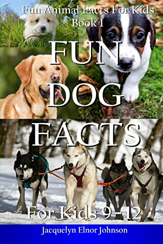 Fun Dog Facts for Kids 9 - 12 (Fun Animal Facts for Kids) (Volume 1)